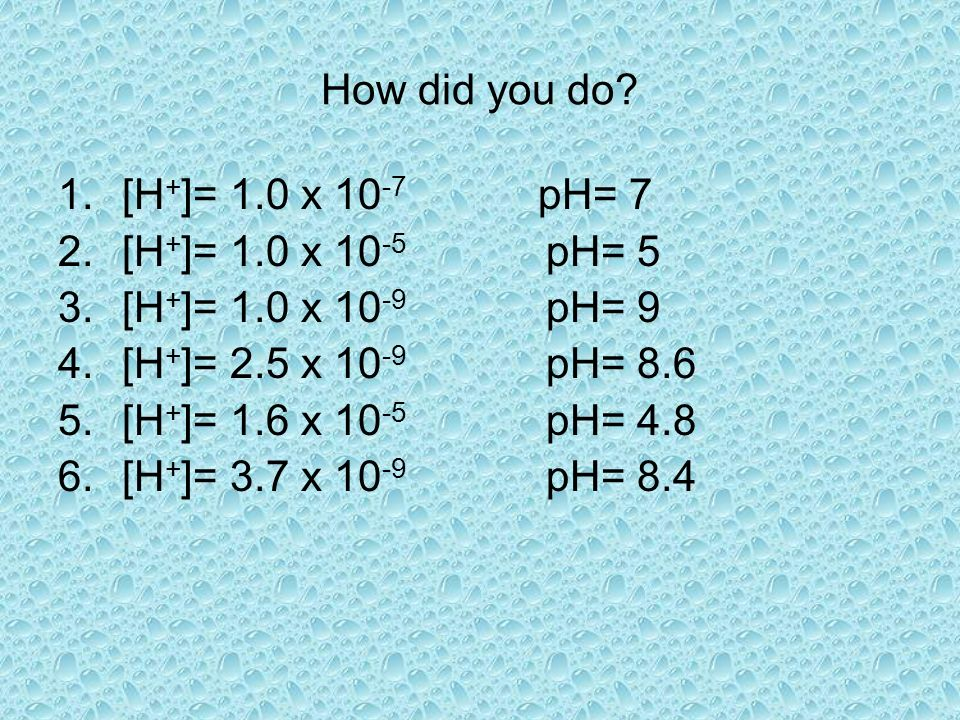 How did you do [H+]= 1.0 x 10-7 pH= 7. [H+]= 1.0 x 10-5 pH= 5. [H+]= 1.0 x 10-9 pH= 9. [H+]= 2.5 x 10-9 pH= 8.6.